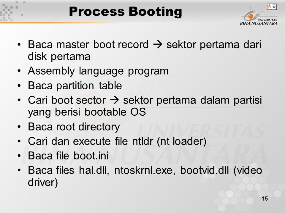 15 Process Booting Baca master boot record  sektor pertama dari disk pertama Assembly language program Baca partition table Cari boot sector  sektor pertama dalam partisi yang berisi bootable OS Baca root directory Cari dan execute file ntldr (nt loader) Baca file boot.ini Baca files hal.dll, ntoskrnl.exe, bootvid.dll (video driver)