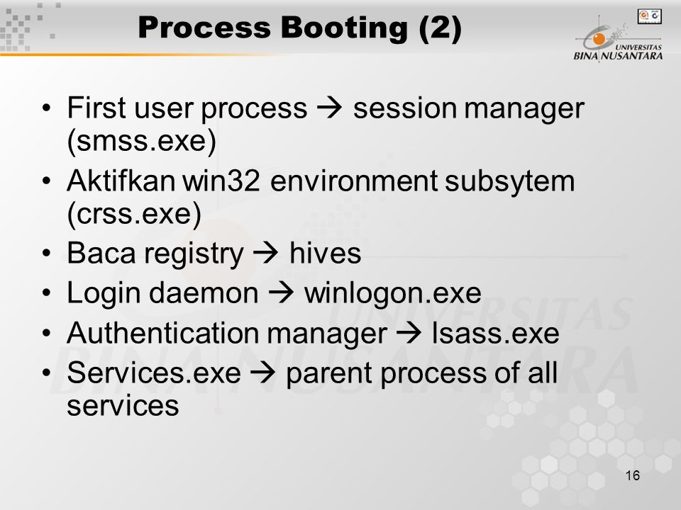 16 Process Booting (2) First user process  session manager (smss.exe) Aktifkan win32 environment subsytem (crss.exe) Baca registry  hives Login daemon  winlogon.exe Authentication manager  lsass.exe Services.exe  parent process of all services