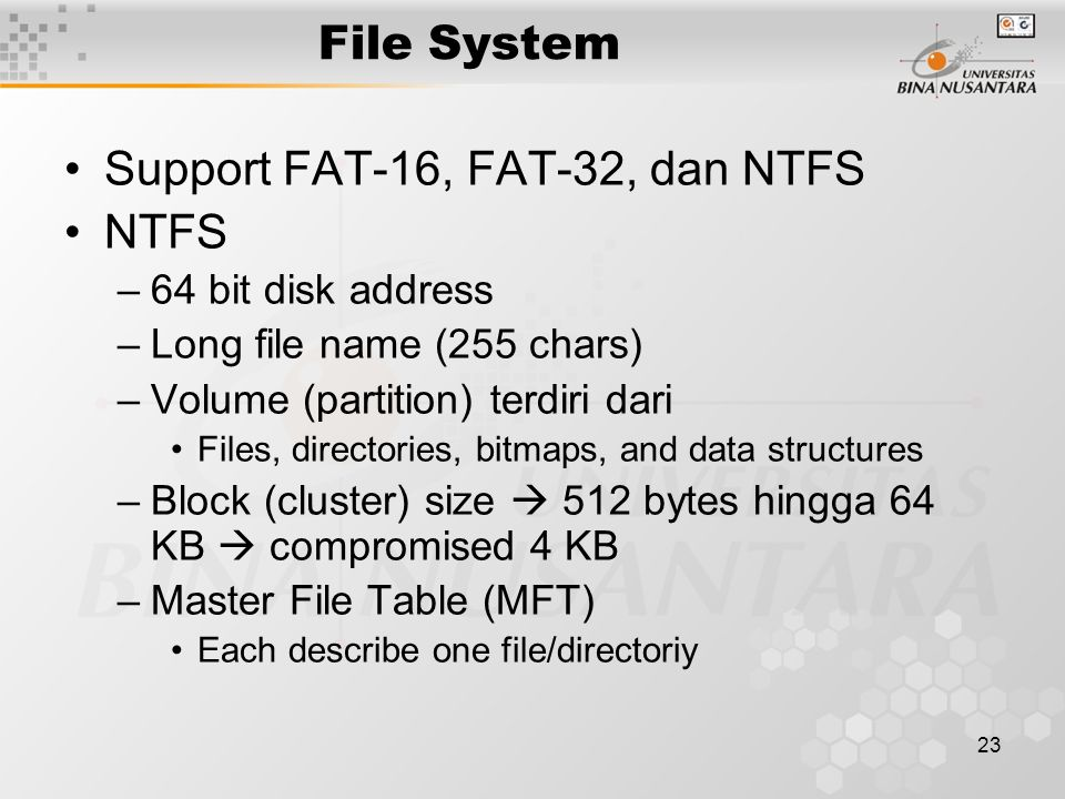 23 File System Support FAT-16, FAT-32, dan NTFS NTFS –64 bit disk address –Long file name (255 chars) –Volume (partition) terdiri dari Files, directories, bitmaps, and data structures –Block (cluster) size  512 bytes hingga 64 KB  compromised 4 KB –Master File Table (MFT) Each describe one file/directoriy