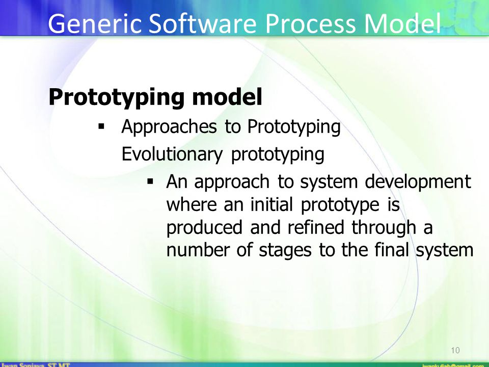 10 Prototyping model  Approaches to Prototyping Evolutionary prototyping  An approach to system development where an initial prototype is produced and refined through a number of stages to the final system Generic Software Process Model