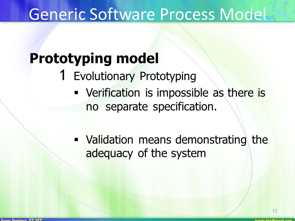 15 Prototyping model 1 Evolutionary Prototyping  Verification is impossible as there is no separate specification.  Validation means demonstrating t