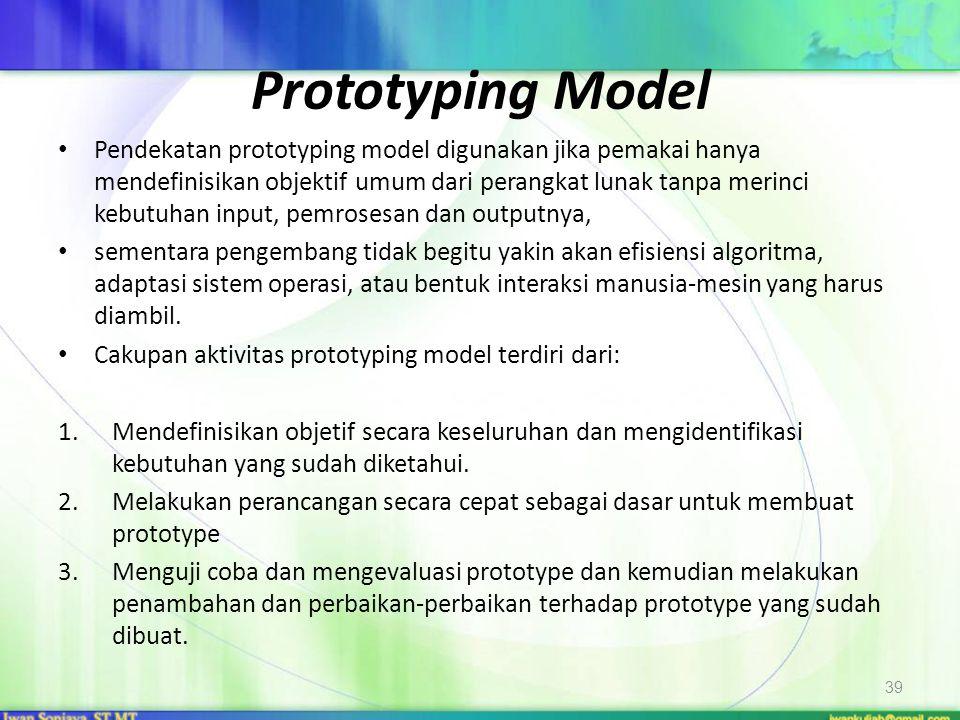Prototyping Model Pendekatan prototyping model digunakan jika pemakai hanya mendefinisikan objektif umum dari perangkat lunak tanpa merinci kebutuhan input, pemrosesan dan outputnya, sementara pengembang tidak begitu yakin akan efisiensi algoritma, adaptasi sistem operasi, atau bentuk interaksi manusia-mesin yang harus diambil.