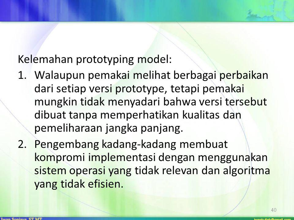 Kelemahan prototyping model: 1.Walaupun pemakai melihat berbagai perbaikan dari setiap versi prototype, tetapi pemakai mungkin tidak menyadari bahwa versi tersebut dibuat tanpa memperhatikan kualitas dan pemeliharaan jangka panjang.