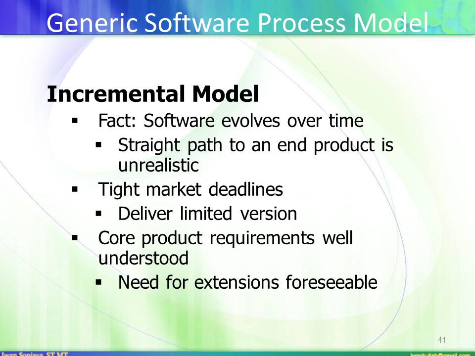 41 Incremental Model  Fact: Software evolves over time  Straight path to an end product is unrealistic  Tight market deadlines  Deliver limited version  Core product requirements well understood  Need for extensions foreseeable Generic Software Process Model