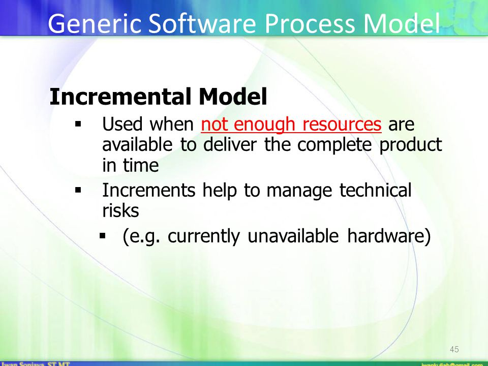 45 Incremental Model  Used when not enough resources are available to deliver the complete product in time  Increments help to manage technical risk