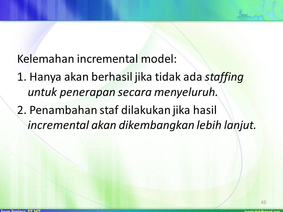 Kelemahan incremental model: 1. Hanya akan berhasil jika tidak ada staffing untuk penerapan secara menyeluruh. 2. Penambahan staf dilakukan jika hasil
