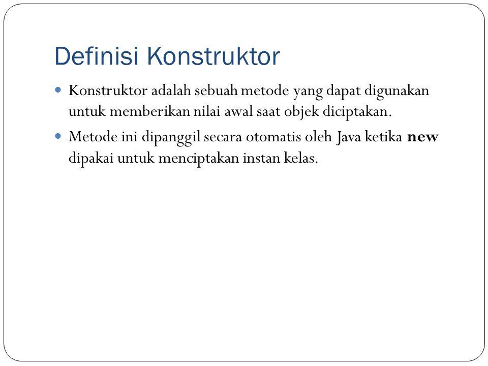 Definisi Konstruktor Konstruktor adalah sebuah metode yang dapat digunakan untuk memberikan nilai awal saat objek diciptakan.