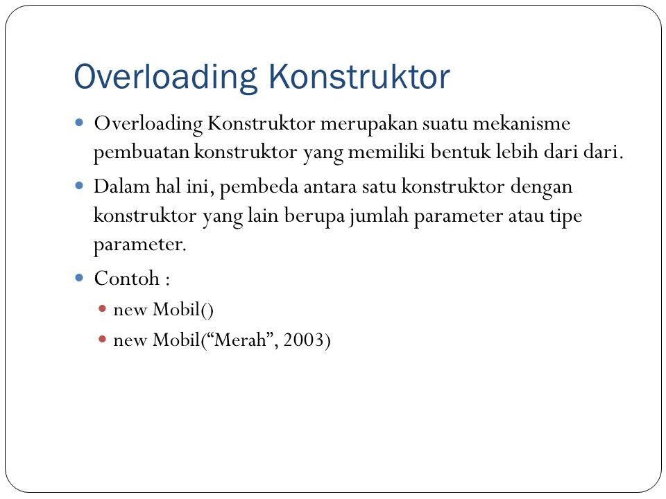 Overloading Konstruktor Overloading Konstruktor merupakan suatu mekanisme pembuatan konstruktor yang memiliki bentuk lebih dari dari.