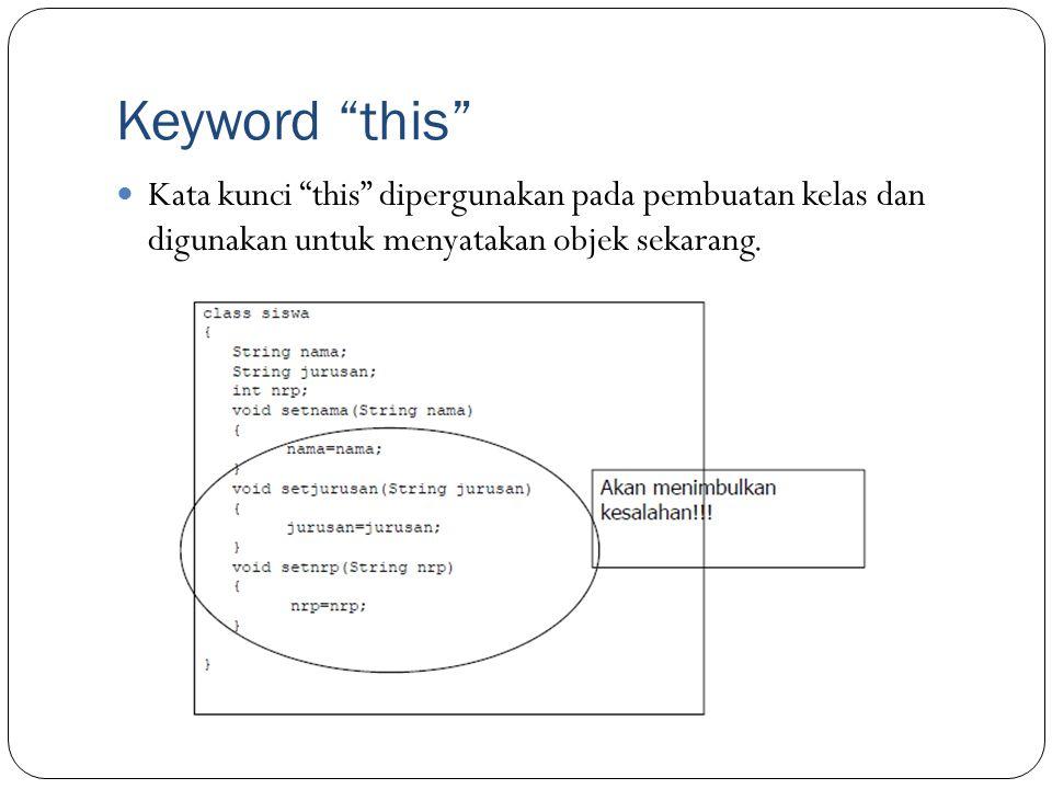 Keyword this Kata kunci this dipergunakan pada pembuatan kelas dan digunakan untuk menyatakan objek sekarang.