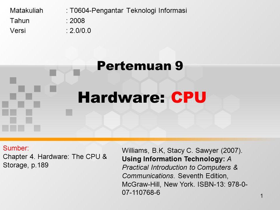 1 Pertemuan 9 Hardware: CPU Matakuliah: T0604-Pengantar Teknologi Informasi Tahun: 2008 Versi: 2.0/0.0 Williams, B.K, Stacy C.