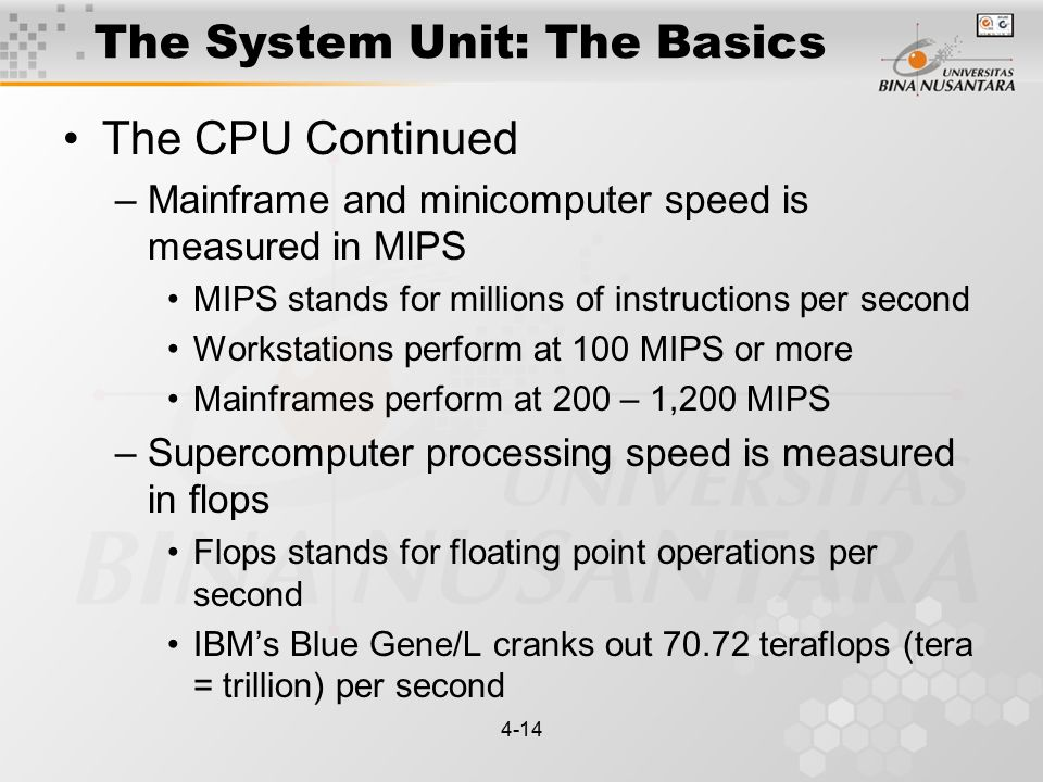4-14 The System Unit: The Basics The CPU Continued –Mainframe and minicomputer speed is measured in MIPS MIPS stands for millions of instructions per second Workstations perform at 100 MIPS or more Mainframes perform at 200 – 1,200 MIPS –Supercomputer processing speed is measured in flops Flops stands for floating point operations per second IBM's Blue Gene/L cranks out 70.72 teraflops (tera = trillion) per second