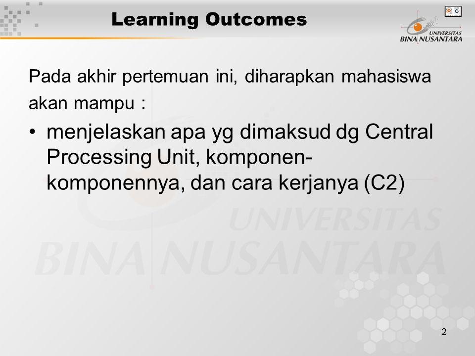 2 Learning Outcomes Pada akhir pertemuan ini, diharapkan mahasiswa akan mampu : menjelaskan apa yg dimaksud dg Central Processing Unit, komponen- komponennya, dan cara kerjanya (C2)