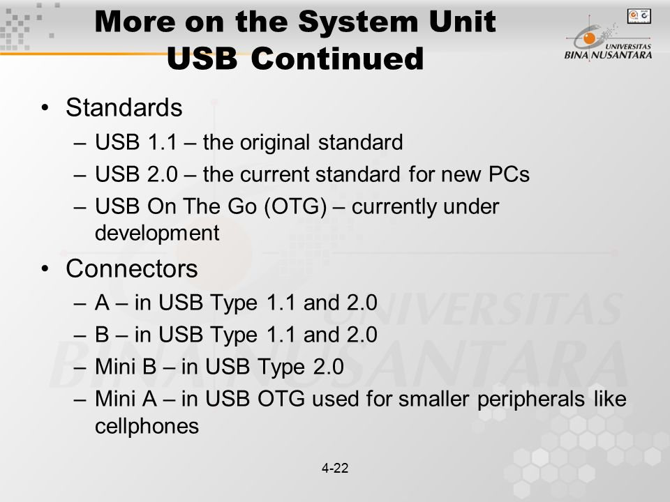 4-22 More on the System Unit USB Continued Standards –USB 1.1 – the original standard –USB 2.0 – the current standard for new PCs –USB On The Go (OTG) – currently under development Connectors –A – in USB Type 1.1 and 2.0 –B – in USB Type 1.1 and 2.0 –Mini B – in USB Type 2.0 –Mini A – in USB OTG used for smaller peripherals like cellphones