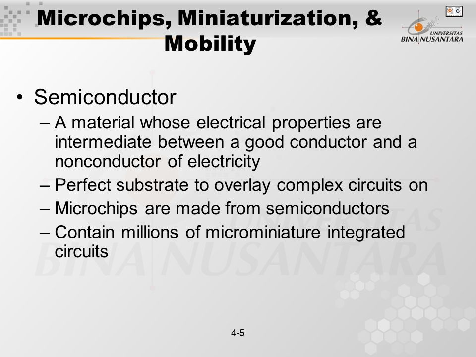 4-5 Microchips, Miniaturization, & Mobility Semiconductor –A material whose electrical properties are intermediate between a good conductor and a nonconductor of electricity –Perfect substrate to overlay complex circuits on –Microchips are made from semiconductors –Contain millions of microminiature integrated circuits