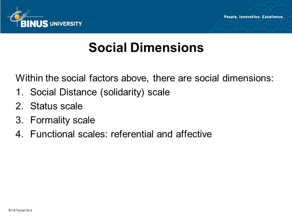 Bina Nusantara Social Dimensions Within the social factors above, there are social dimensions: 1.Social Distance (solidarity) scale 2.Status scale 3.Formality scale 4.Functional scales: referential and affective
