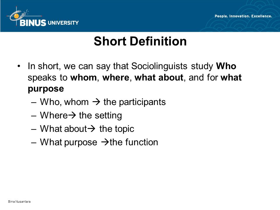 Bina Nusantara Short Definition In short, we can say that Sociolinguists study Who speaks to whom, where, what about, and for what purpose –Who, whom  the participants –Where  the setting –What about  the topic –What purpose  the function