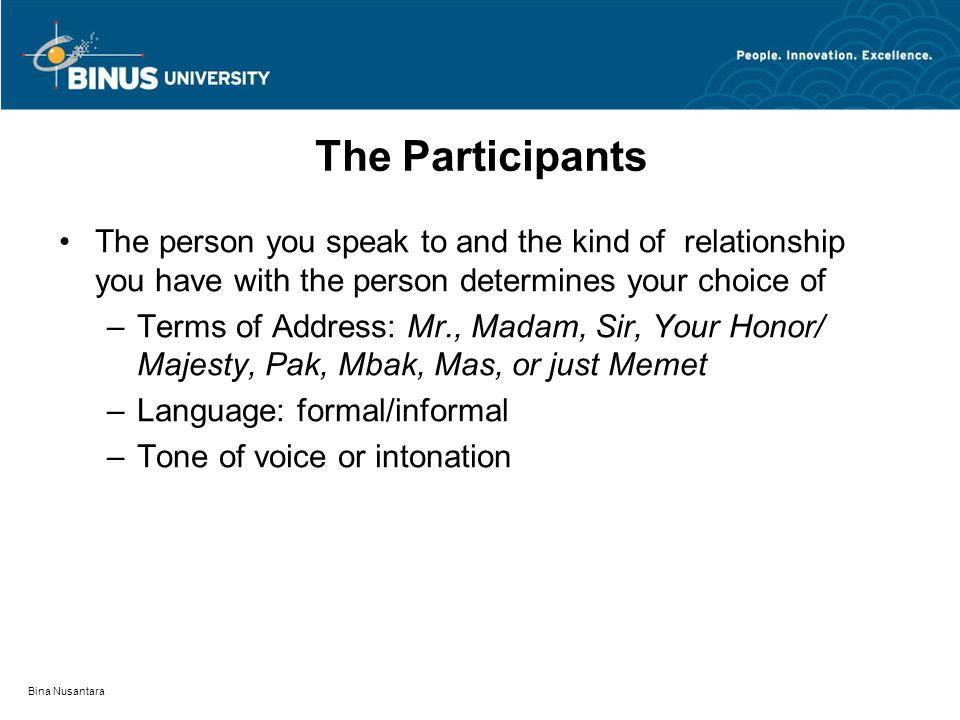 Bina Nusantara The Participants The person you speak to and the kind of relationship you have with the person determines your choice of –Terms of Address: Mr., Madam, Sir, Your Honor/ Majesty, Pak, Mbak, Mas, or just Memet –Language: formal/informal –Tone of voice or intonation
