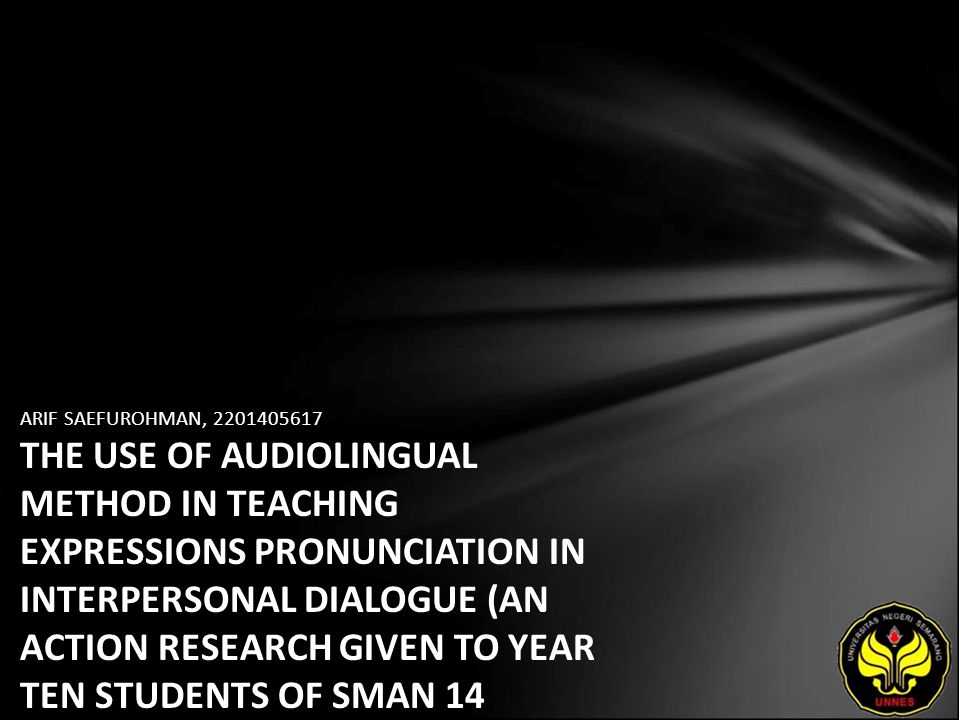 ARIF SAEFUROHMAN, 2201405617 THE USE OF AUDIOLINGUAL METHOD IN TEACHING EXPRESSIONS PRONUNCIATION IN INTERPERSONAL DIALOGUE (AN ACTION RESEARCH GIVEN TO YEAR TEN STUDENTS OF SMAN 14 SEMARANG IN THE ACADEMIC YEAR OF 2009/2010)