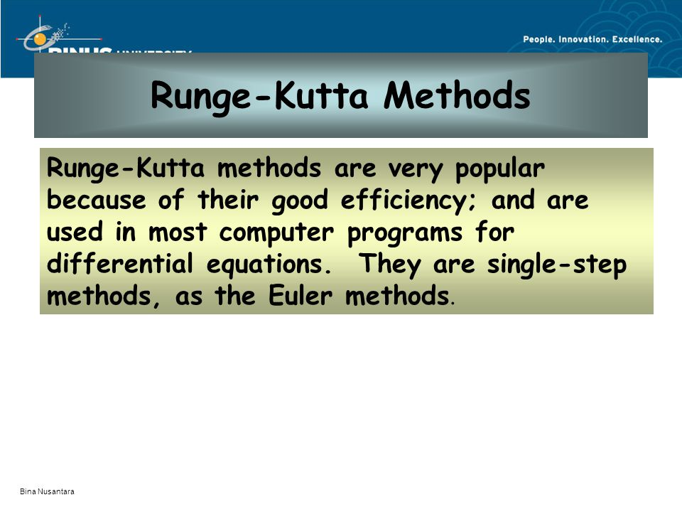 Bina Nusantara Runge-Kutta Methods Runge-Kutta methods are very popular because of their good efficiency; and are used in most computer programs for d