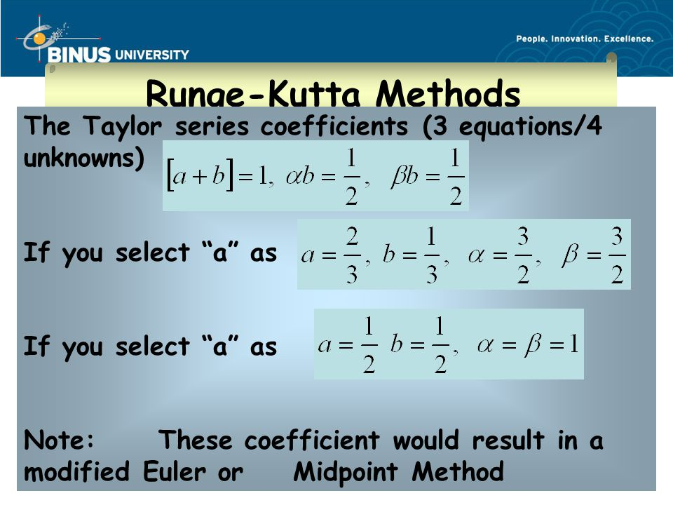Bina Nusantara Runge-Kutta Methods The Taylor series coefficients (3 equations/4 unknowns) If you select a as Note:These coefficient would result in a modified Euler or Midpoint Method