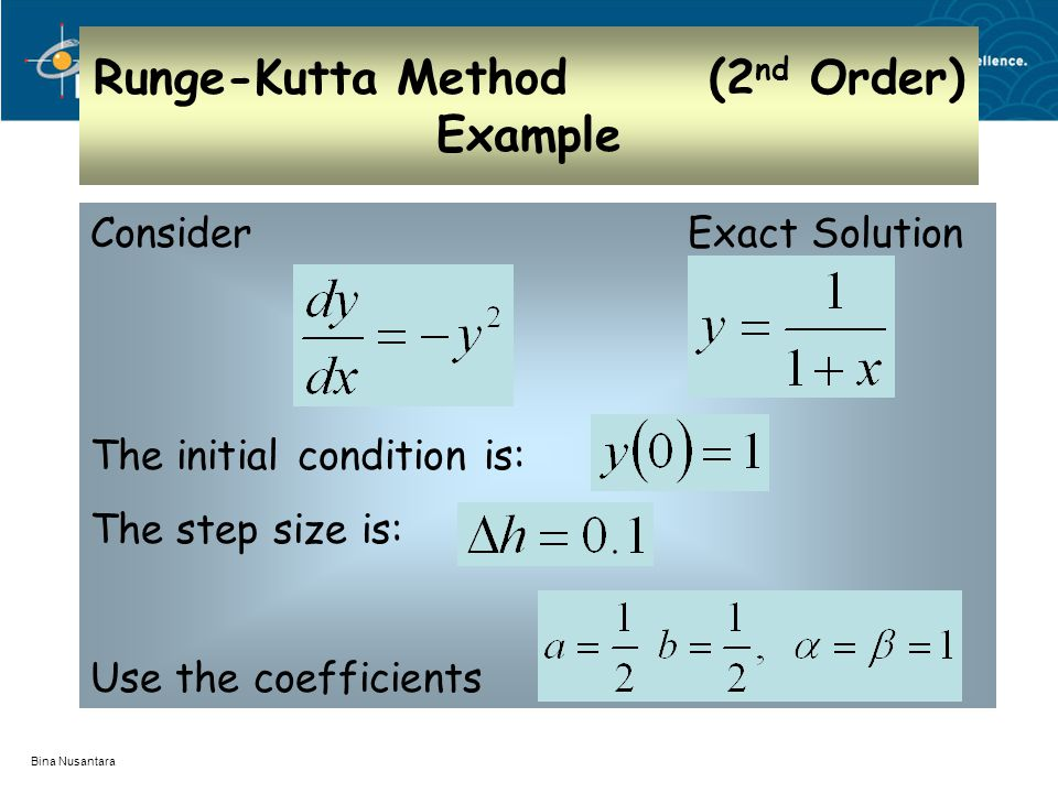 Bina Nusantara Runge-Kutta Method (2 nd Order) Example Consider Exact Solution The initial condition is: The step size is: Use the coefficients