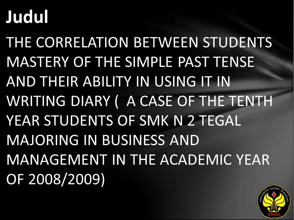Judul THE CORRELATION BETWEEN STUDENTS MASTERY OF THE SIMPLE PAST TENSE AND THEIR ABILITY IN USING IT IN WRITING DIARY ( A CASE OF THE TENTH YEAR STUDENTS OF SMK N 2 TEGAL MAJORING IN BUSINESS AND MANAGEMENT IN THE ACADEMIC YEAR OF 2008/2009)