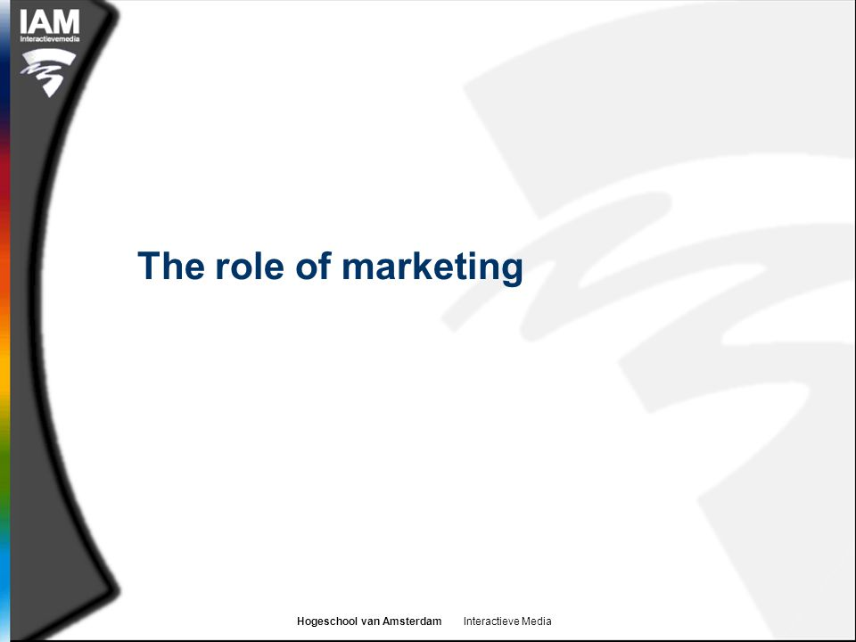 Hogeschool van Amsterdam Interactieve Media The role of marketing