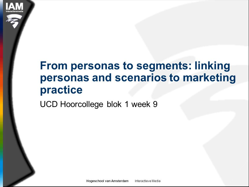 Hogeschool van Amsterdam Interactieve Media From personas to segments: linking personas and scenarios to marketing practice UCD Hoorcollege blok 1 week 9