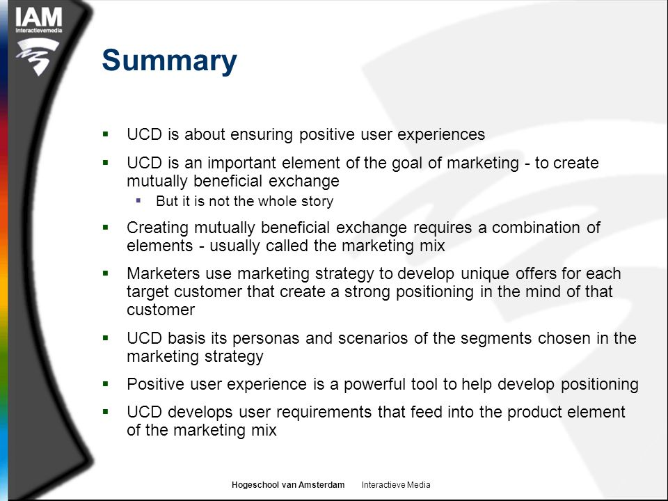 Hogeschool van Amsterdam Interactieve Media Summary  UCD is about ensuring positive user experiences  UCD is an important element of the goal of marketing - to create mutually beneficial exchange  But it is not the whole story  Creating mutually beneficial exchange requires a combination of elements - usually called the marketing mix  Marketers use marketing strategy to develop unique offers for each target customer that create a strong positioning in the mind of that customer  UCD basis its personas and scenarios of the segments chosen in the marketing strategy  Positive user experience is a powerful tool to help develop positioning  UCD develops user requirements that feed into the product element of the marketing mix