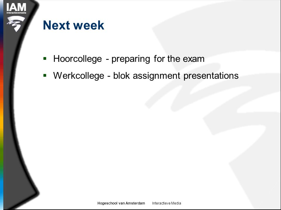 Hogeschool van Amsterdam Interactieve Media Next week  Hoorcollege - preparing for the exam  Werkcollege - blok assignment presentations