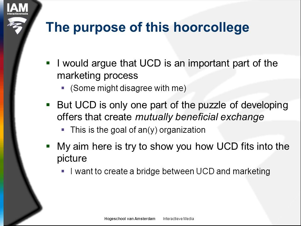Hogeschool van Amsterdam Interactieve Media The purpose of this hoorcollege  I would argue that UCD is an important part of the marketing process  (Some might disagree with me)  But UCD is only one part of the puzzle of developing offers that create mutually beneficial exchange  This is the goal of an(y) organization  My aim here is try to show you how UCD fits into the picture  I want to create a bridge between UCD and marketing
