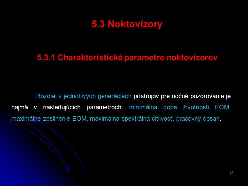 12 5.3 Noktovízory 5.3.1 Charakteristické parametre noktovízorov Rozdiel v jednotlivých generáciách prístrojov pre nočné pozorovanie je najmä v nasledujúcich parametroch: minimálna doba životnosti EOM, maximálne zosilnenie EOM, maximálna spektrálna citlivosť, pracovný dosah.