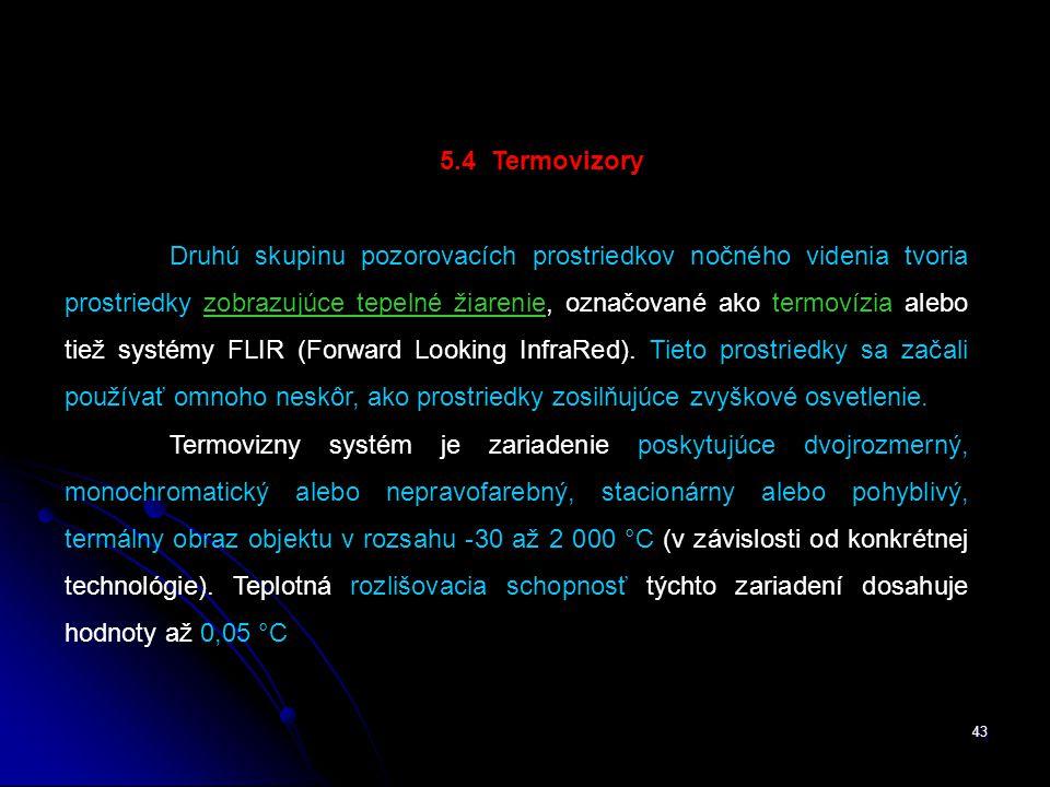 43 5.4 Termovizory Druhú skupinu pozorovacích prostriedkov nočného videnia tvoria prostriedky zobrazujúce tepelné žiarenie, označované ako termovízia alebo tiež systémy FLIR (Forward Looking InfraRed).