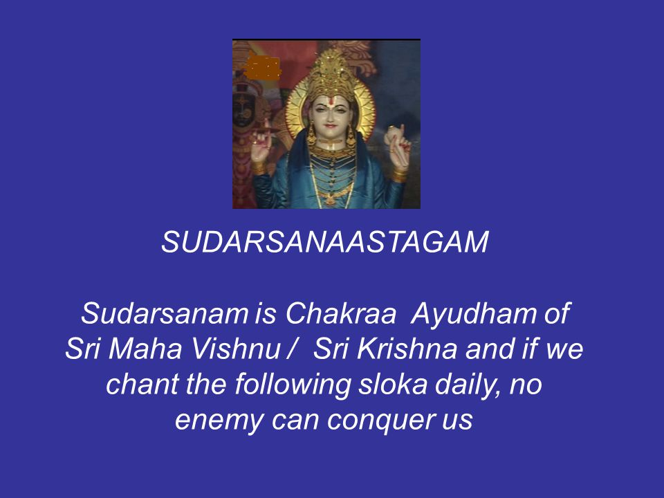 SUDARSANAASTAGAM Sudarsanam is Chakraa Ayudham of Sri Maha Vishnu / Sri Krishna and if we chant the following sloka daily, no enemy can conquer us