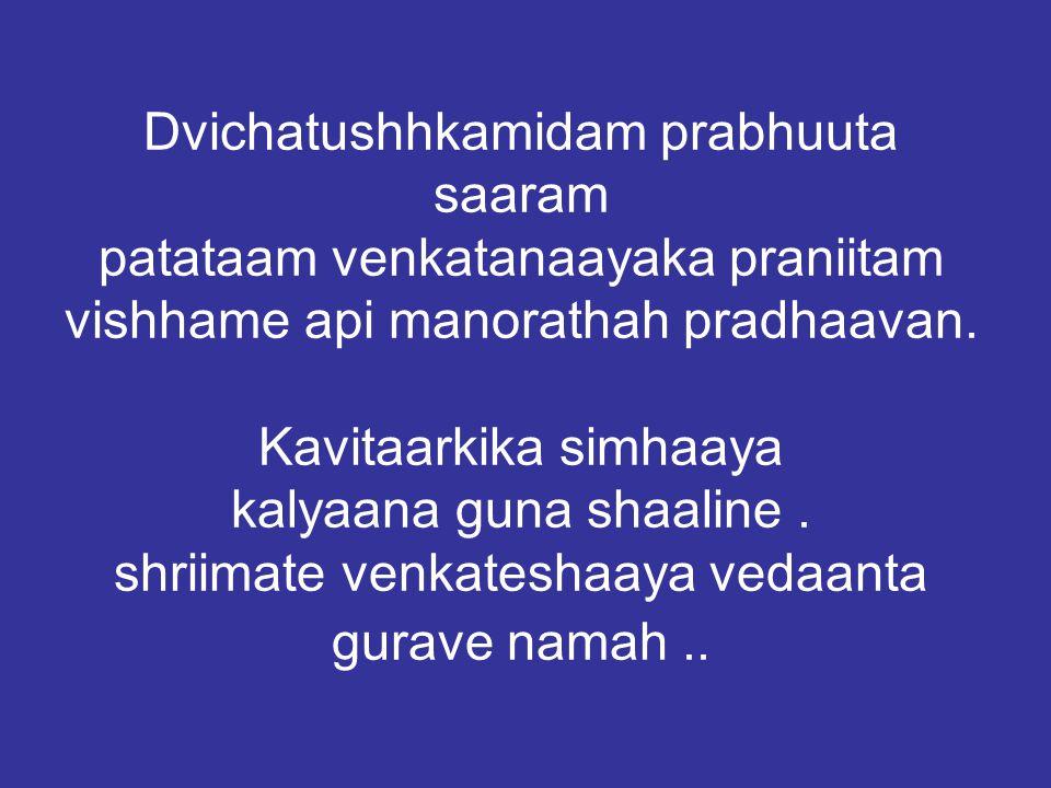 Dvichatushhkamidam prabhuuta saaram patataam venkatanaayaka praniitam vishhame api manorathah pradhaavan.