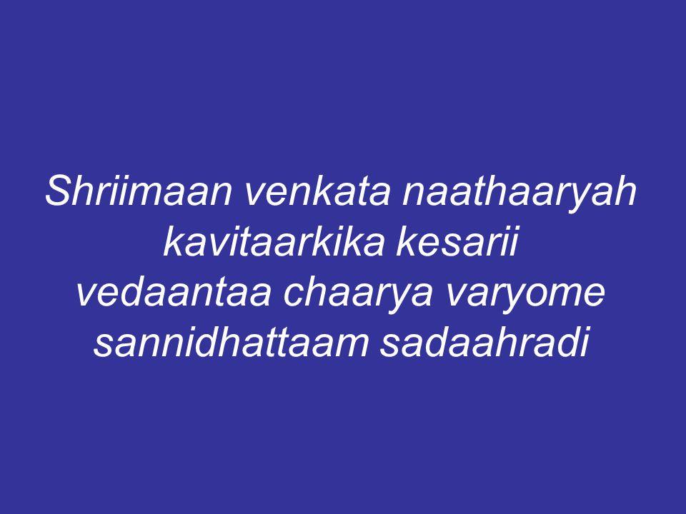 Shriimaan venkata naathaaryah kavitaarkika kesarii vedaantaa chaarya varyome sannidhattaam sadaahradi