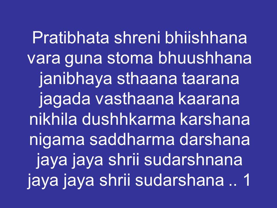 Pratibhata shreni bhiishhana vara guna stoma bhuushhana janibhaya sthaana taarana jagada vasthaana kaarana nikhila dushhkarma karshana nigama saddharma darshana jaya jaya shrii sudarshnana jaya jaya shrii sudarshana..