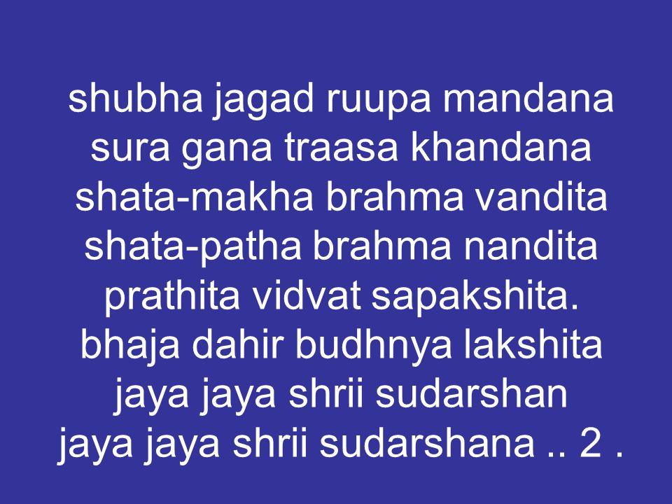 shubha jagad ruupa mandana sura gana traasa khandana shata-makha brahma vandita shata-patha brahma nandita prathita vidvat sapakshita.