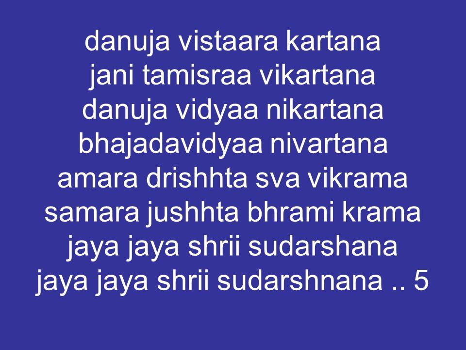 danuja vistaara kartana jani tamisraa vikartana danuja vidyaa nikartana bhajadavidyaa nivartana amara drishhta sva vikrama samara jushhta bhrami krama jaya jaya shrii sudarshana jaya jaya shrii sudarshnana..