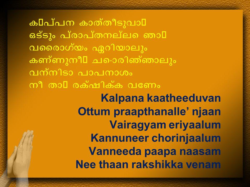 കപ്പന കാത്തീടുവാ ഒട്ടും പ്രാപ്തനല്ലെ ഞാ വൈരാഗ്യം ഏറിയാലും കണ്ണുനീ ചൊരിഞ്ഞാലും വന്നിടാ പാപനാശം നീ താ രക്ഷിക്ക വേണം Kalpana kaatheeduvan Ottum praapthanalle' njaan Vairagyam eriyaalum Kannuneer chorinjaalum Vanneeda paapa naasam Nee thaan rakshikka venam