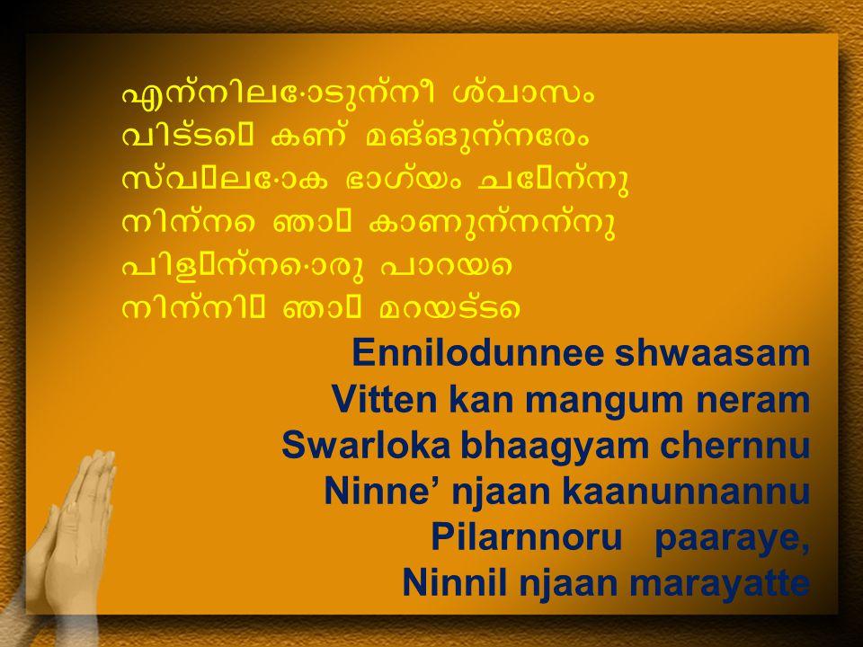 എന്നിലോടുന്നീ ശ്വാസം വിട്ടെ കണ്  മങ്ങുന്നേരം സ്വലോക ഭാഗ്യം ചേന്നു നിന്നെ ഞാ കാണുന്നന്നു പിളന്നൊരു പാറയെ നിന്നി ഞാ മറയട്ടെ Ennilodunnee shwaasam Vitten kan mangum neram Swarloka bhaagyam chernnu Ninne' njaan kaanunnannu Pilarnnoru paaraye, Ninnil njaan marayatte