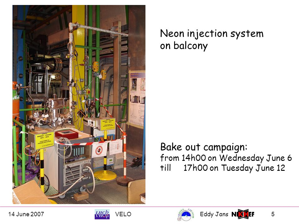 14 June 2007VELOEddy Jans 5 Neon injection system on balcony Bake out campaign: from 14h00 on Wednesday June 6 till 17h00 on Tuesday June 12