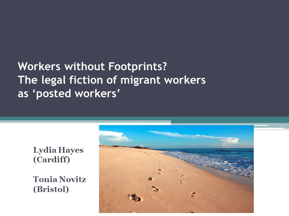 Workers without Footprints? The legal fiction of migrant workers as 'posted workers' Lydia Hayes (Cardiff) Tonia Novitz (Bristol)