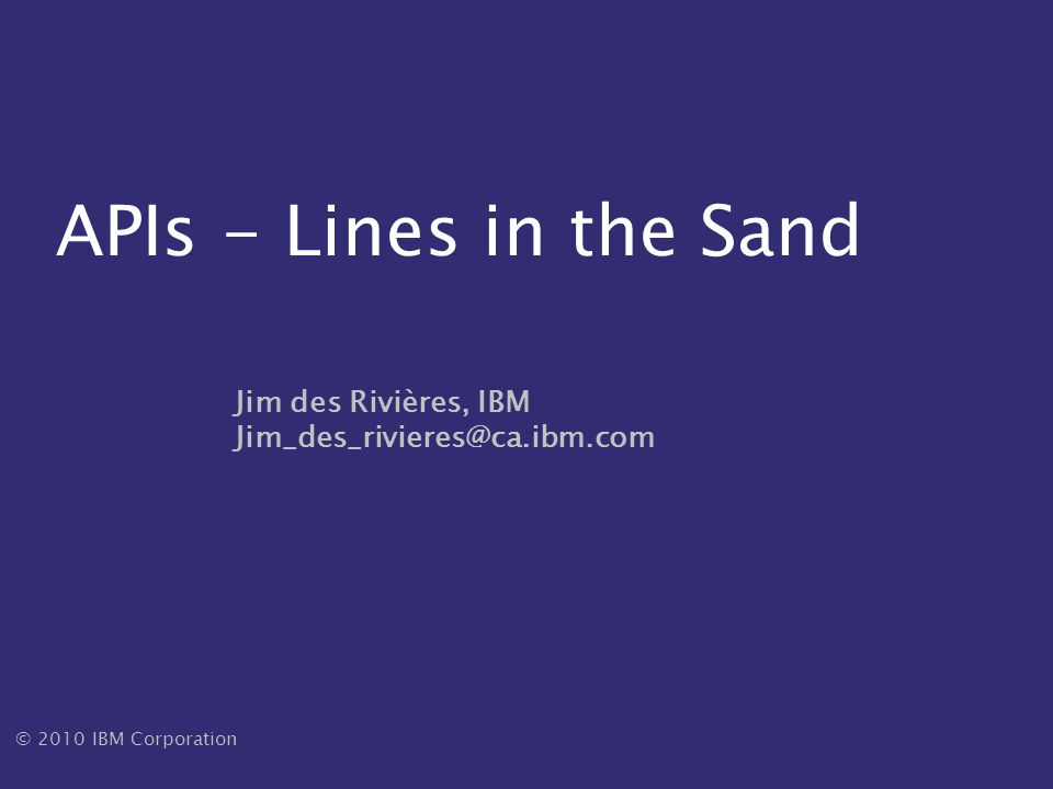 © 2010 IBM Corporation – APIs: Lines in the Sand- Jim des Rivières – UFSC– Dec 2010 22 Guerilla programming Task: write program to extract data for a one-time report Data is in these databases Accessible through unfamiliar API Deadline: tomorrow How would you go about it?