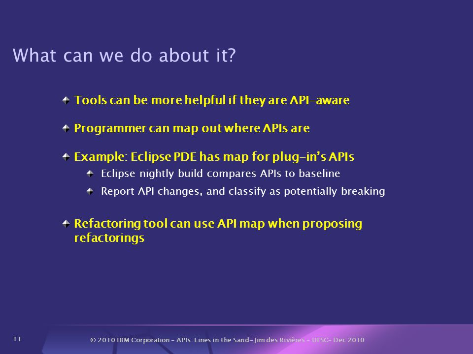 © 2010 IBM Corporation – APIs: Lines in the Sand- Jim des Rivières – UFSC– Dec 2010 11 What can we do about it? Tools can be more helpful if they are