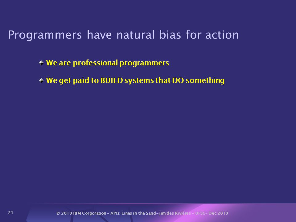 © 2010 IBM Corporation – APIs: Lines in the Sand- Jim des Rivières – UFSC– Dec 2010 21 Programmers have natural bias for action We are professional programmers We get paid to BUILD systems that DO something
