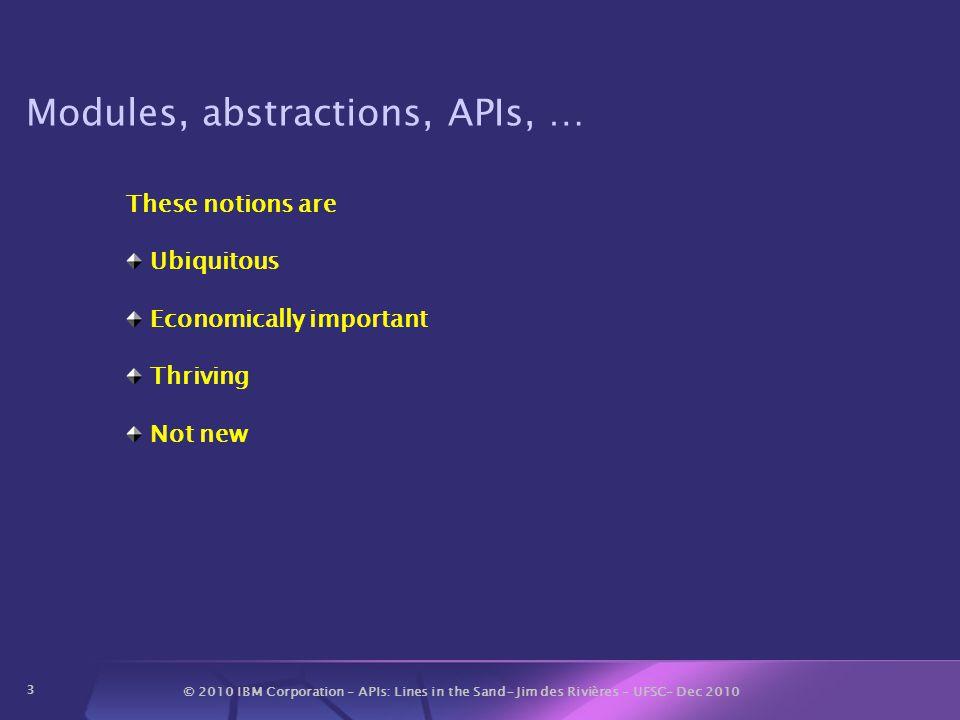 © 2010 IBM Corporation – APIs: Lines in the Sand- Jim des Rivières – UFSC– Dec 2010 34 Some API-related Resources API First http://www.eclipsecon.org/2005/presentations/EclipseCon2005_12.2A PIFirst.pdf http://www.eclipsecon.org/2005/presentations/EclipseCon2005_12.2A PIFirst.pdf Eclipse APIs: Lines in the Sand http://www.eclipsecon.org/2004/EclipseCon_2004_TechnicalTrackPres entations/02_des_Rivieres.pdf http://www.eclipsecon.org/2004/EclipseCon_2004_TechnicalTrackPres entations/02_des_Rivieres.pdf How to Use the Eclipse API http://www.eclipse.org/articles/Article-API%20use/eclipse-api-usage- rules.html http://www.eclipse.org/articles/Article-API%20use/eclipse-api-usage- rules.html Effective Java, by Josh Bloch http://java.sun.com/docs/books/effective/ http://java.sun.com/docs/books/effective/ Evolving Java-based APIs http://eclipse.org/eclipse/development/java-api-evolution.html http://eclipse.org/eclipse/development/java-api-evolution.html Eclipse API Central http://wiki.eclipse.org/API_Central http://wiki.eclipse.org/API_Central