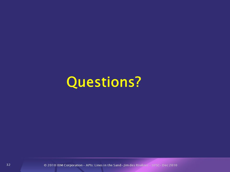 © 2010 IBM Corporation – APIs: Lines in the Sand- Jim des Rivières – UFSC– Dec 2010 32 Questions