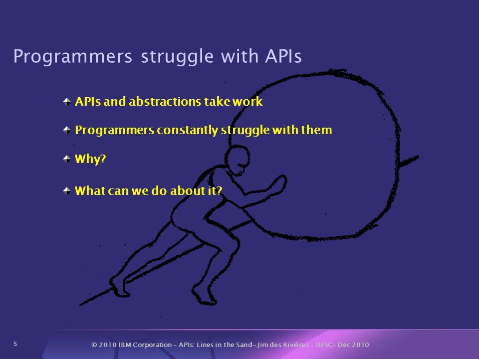 © 2010 IBM Corporation – APIs: Lines in the Sand- Jim des Rivières – UFSC– Dec 2010 6 Struggles with APIs Theme for talk Sampler of our struggles 1.