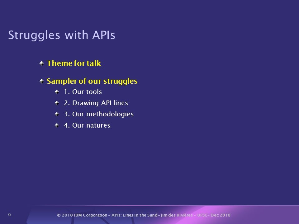 © 2010 IBM Corporation – APIs: Lines in the Sand- Jim des Rivières – UFSC– Dec 2010 6 Struggles with APIs Theme for talk Sampler of our struggles 1.
